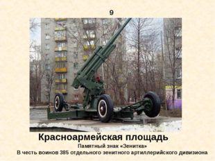 9 Красноармейская площадь Памятный знак «Зенитка» В честь воинов 385 отдельно