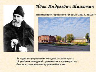 Иван Андреевич Милютин Занимал пост городского головы с 1861 г. по1907г. За г