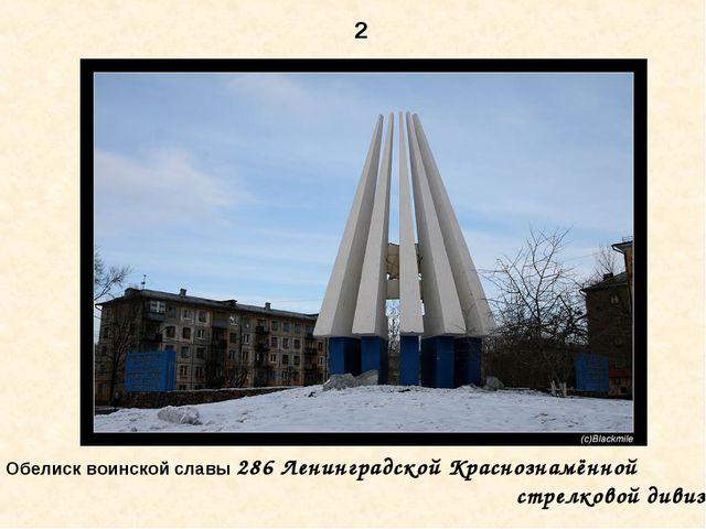2 Обелиск воинской славы 286 Ленинградской Краснознамённой стрелковой дивизии