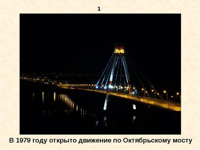 1 В 1979 году открыто движение по Октябрьскому мосту