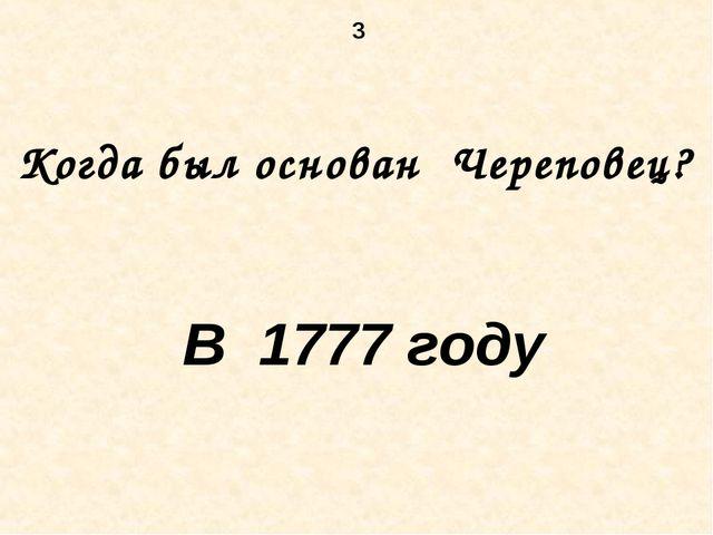 3 Когда был основан Череповец? В 1777 году
