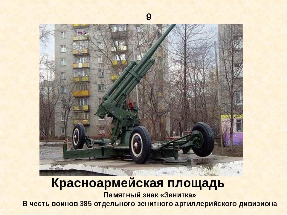 9 Красноармейская площадь Памятный знак «Зенитка» В честь воинов 385 отдельно...
