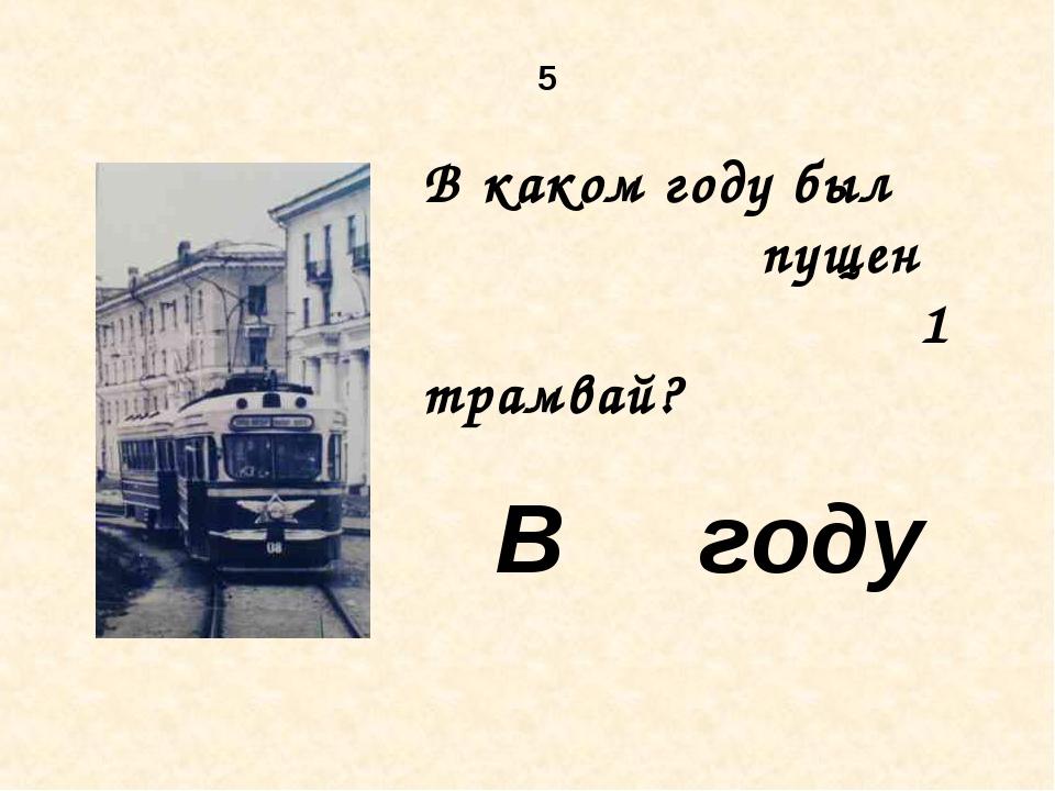 5 В каком году был пущен 1 трамвай? В году