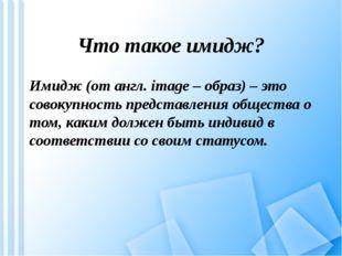 Что такое имидж? Имидж (от англ. image – образ) – это совокупность представле