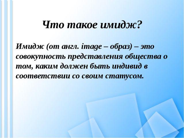 Что такое имидж? Имидж (от англ. image – образ) – это совокупность представле...