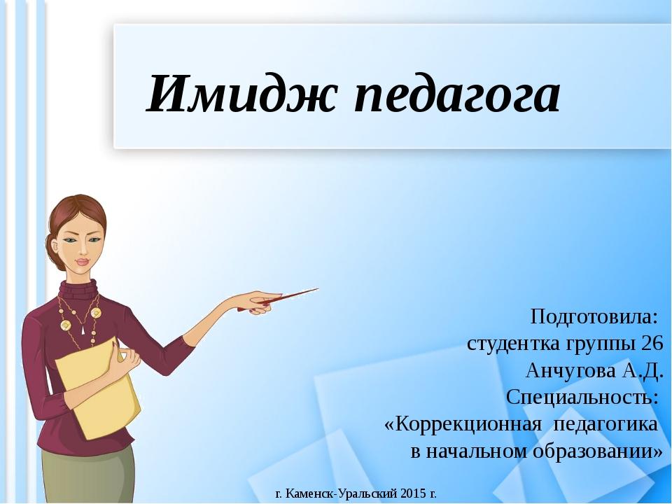 Имидж педагога Подготовила: студентка группы 26 Анчугова А.Д. Специальность:...
