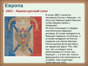 Европа 1891г - Франко-русский союз В конце1880-хначалось сближение России и