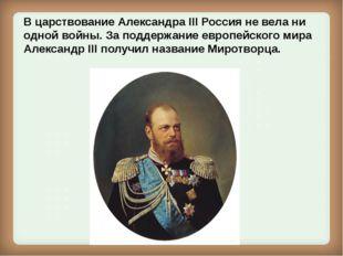 В царствование Александра III Россия не вела ни одной войны. За поддержание е