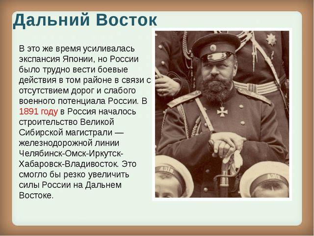 Дальний Восток В это же время усиливалась экспансия Японии, но России было тр...
