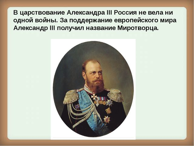 В царствование Александра III Россия не вела ни одной войны. За поддержание е...