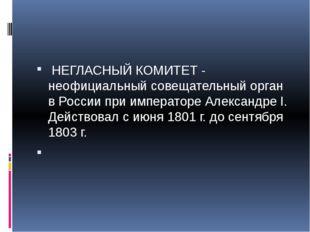 НЕГЛАСНЫЙ КОМИТЕТ - неофициальный совещательный орган в России при император