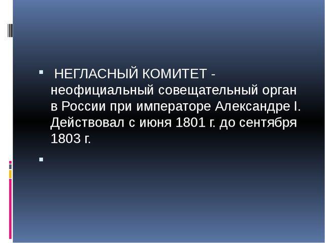 НЕГЛАСНЫЙ КОМИТЕТ - неофициальный совещательный орган в России при император...
