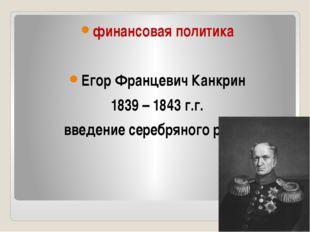 финансовая политика Егор Францевич Канкрин 1839 – 1843 г.г. введение серебря