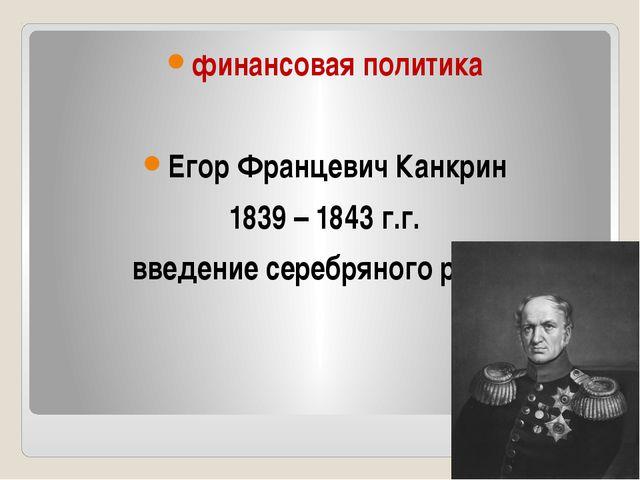 финансовая политика Егор Францевич Канкрин 1839 – 1843 г.г. введение серебря...