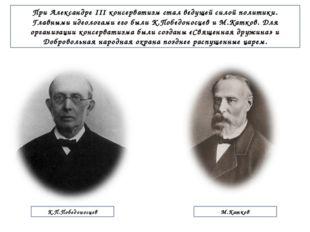При Александре III консерватизм стал ведущей силой политики. Главными идеолог