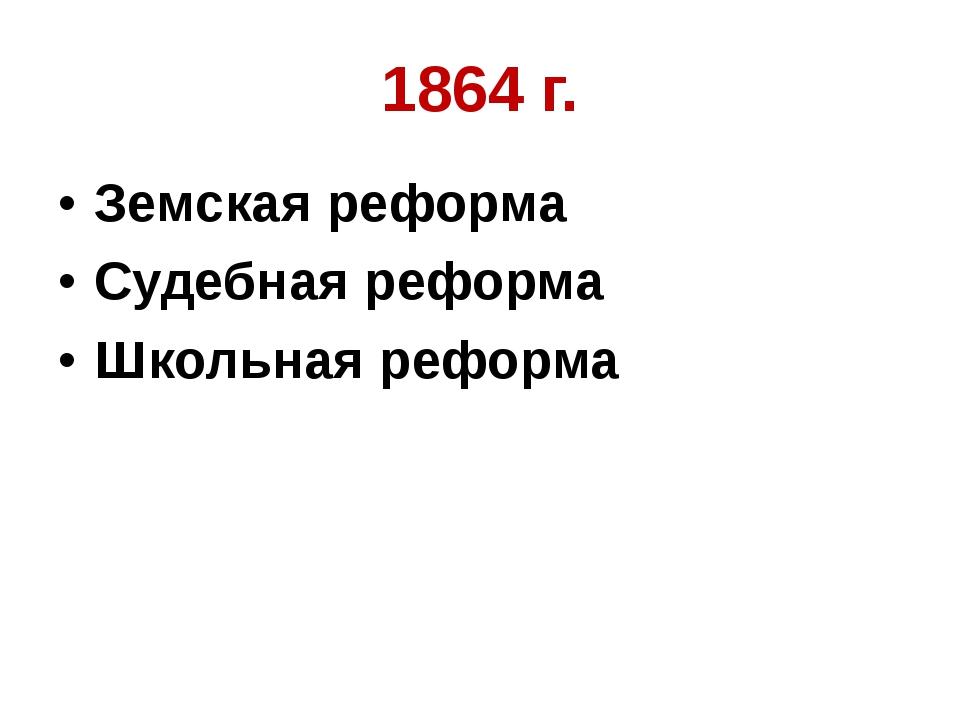 1864 г. Земская реформа Судебная реформа Школьная реформа