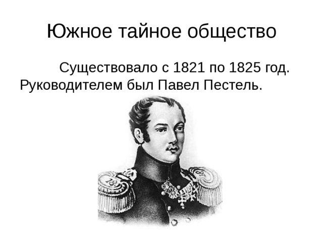 Южное тайное общество Существовало с 1821 по 1825 год. Руководителем был Паве...
