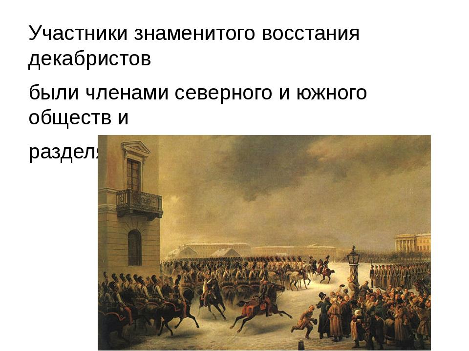 Участники знаменитого восстания декабристов были членами северного и южного...