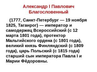 Александр I Павлович Благословенный (1777, Санкт-Петербург — 19 ноября 1825,