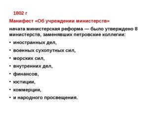 1802 г Манифест «Об учреждении министерств» начата министерская реформа — бы