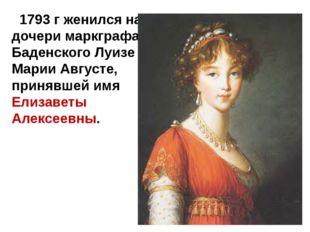 1793 г женился на дочери маркграфа Баденского Луизе Марии Августе, принявшей