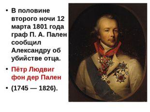В половине второго ночи 12 марта 1801 года граф П. А. Пален сообщил Александ