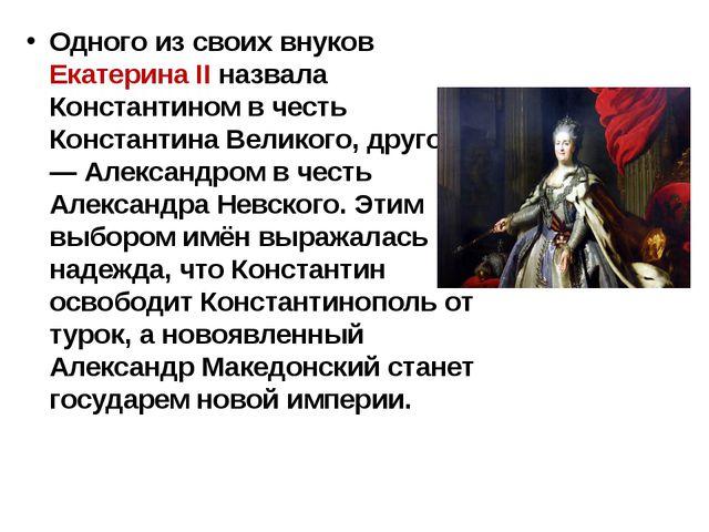 Одного из своих внуков Екатерина II назвала Константином в честь Константина...