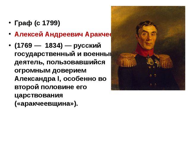 Граф (с 1799) Алексей Андреевич Аракчеев (1769 — 1834) — русский государстве...