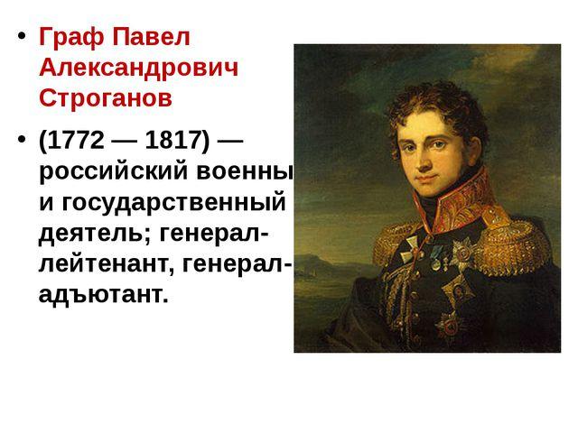 Граф Павел Александрович Строганов (1772 — 1817) — российский военный и госу...
