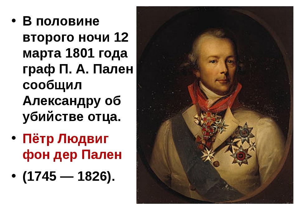В половине второго ночи 12 марта 1801 года граф П. А. Пален сообщил Александ...