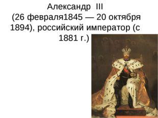 Александр III (26 февраля1845 — 20 октября 1894), российский император (с 1