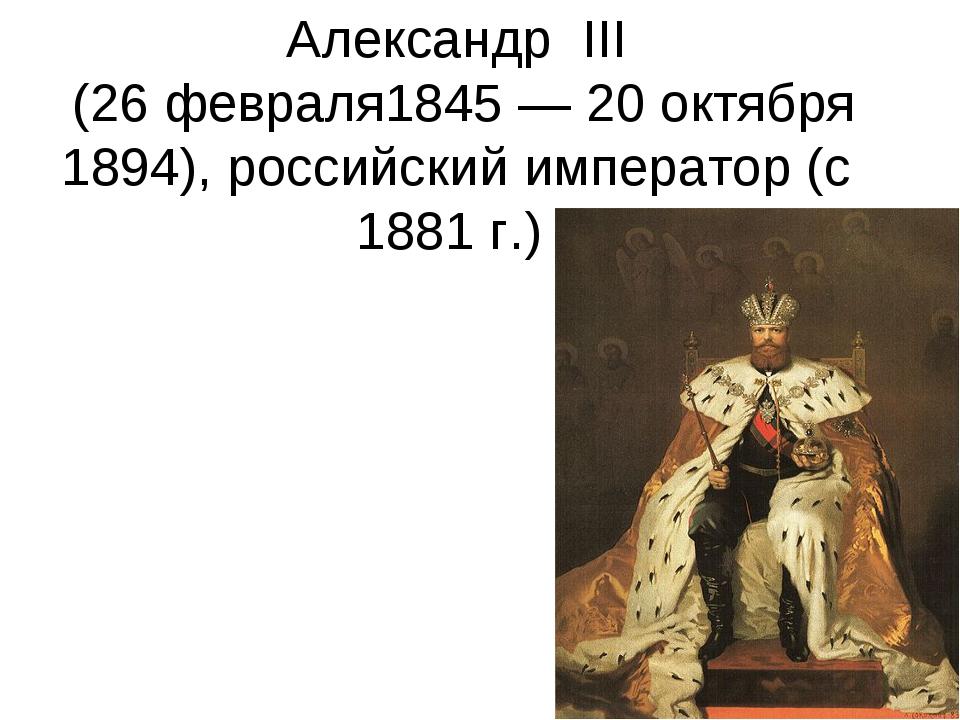 Александр III (26 февраля1845 — 20 октября 1894), российский император (с 1...
