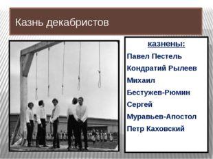 Казнь декабристов казнены: Павел Пестель Кондратий Рылеев Михаил Бестужев-Рю