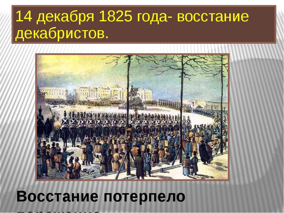 14 декабря 1825 года- восстание декабристов. Восстание потерпело поражение.