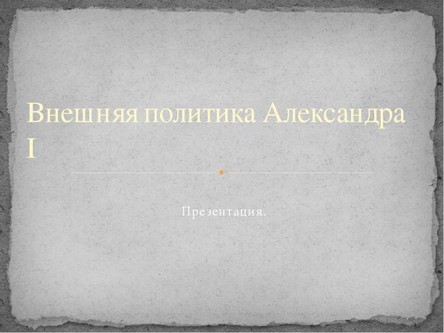 Презентация. Внешняя политика Александра I