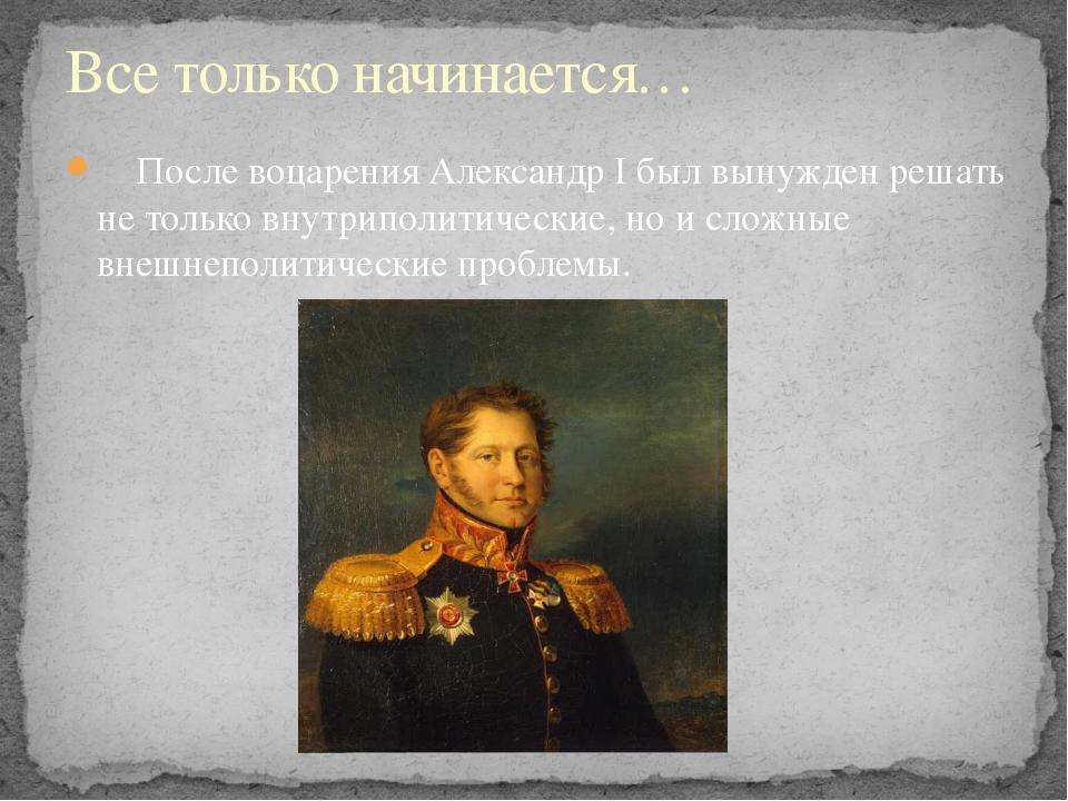 После воцарения АлександрIбыл вынужден решать не только внутриполитические...