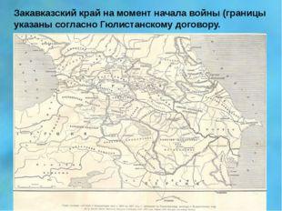 Закавказский край на момент начала войны (границы указаны согласно Гюлистанск
