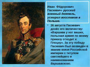 Иван Фёдорович Паскевич- русский военный деятель, усмирил восстание в Польше.