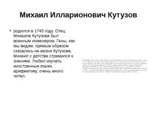 Михаил Илларионович Кутузов родился в 1745 году. Отец Михаила Кутузова был во