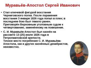Муравьёв-Апостол Сергей Иванович Стал ключевой фигуройвосстания Черниговско