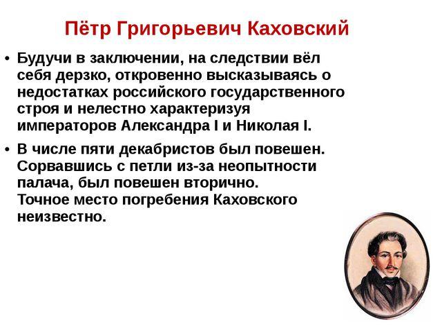 Пётр Григорьевич Каховский Будучи в заключении, на следствии вёл себя дерзко...