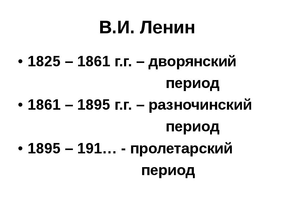 В.И. Ленин 1825 – 1861 г.г. – дворянский период 1861 – 1895 г.г. – разночинск...