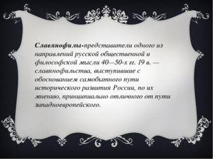 Славянофилы-представители одного из направлений русской общественной и филос