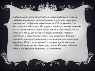 Либеральные идеи западников и славянофилов пустили глубокие корни в русском о