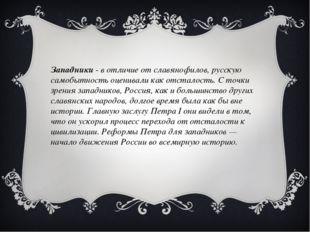 Западники - в отличие от славянофилов, русскую самобытность оценивали как отс