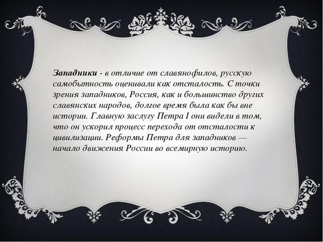 Западники - в отличие от славянофилов, русскую самобытность оценивали как отс...