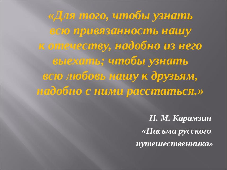 «Для того, чтобы узнать всюпривязанность нашу котечеству, надобно изнего...