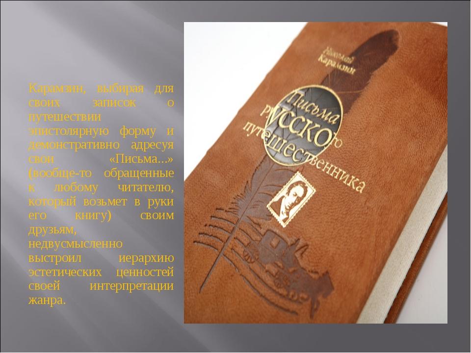 Карамзин, выбирая для своих записок о путешествии эпистолярную форму и демонс...