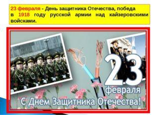 23 февраля - День защитника Отечества, победа в 1918 году русской армии над к