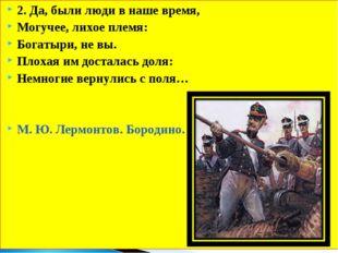 2. Да, были люди в наше время, Могучее, лихое племя: Богатыри, не вы. Плохая